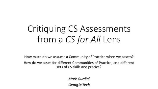 Critiquing CS Assessments from a CS for All Lens How much do we assume a Community of Practice when we assess? How do we a...