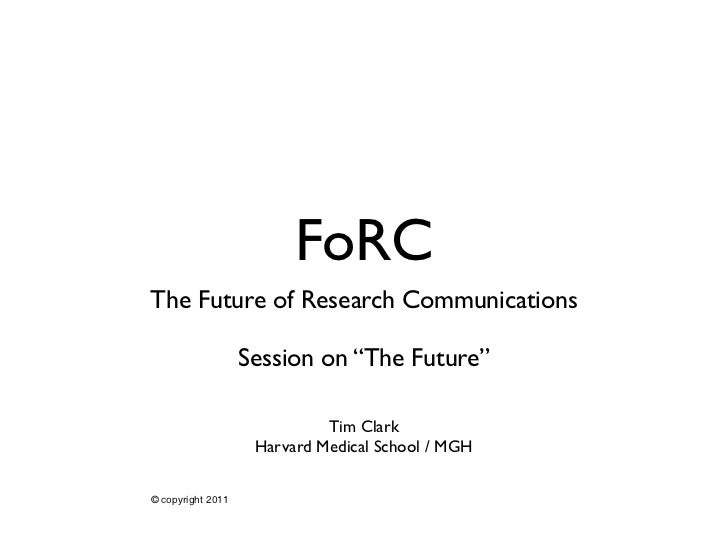 """FoRCThe Future of Research Communications                   Session on """"The Future""""                             Tim Clark ..."""