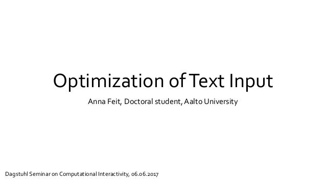 Optimization ofText Input Anna Feit, Doctoral student, Aalto University Dagstuhl Seminar on Computational Interactivity, 0...