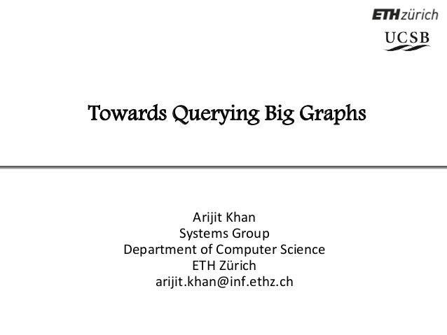 Towards Querying Big Graphs  Arijit Khan  Systems Group  Department of Computer Science  ETH Zürich  arijit.khan@inf.ethz....