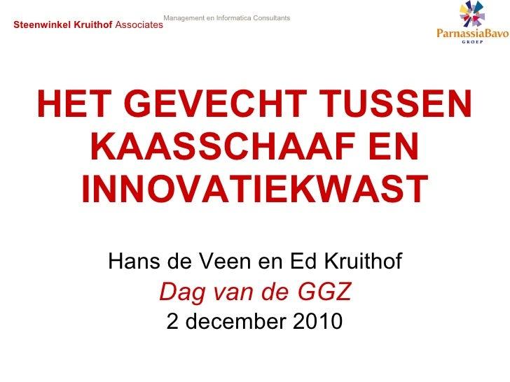 HET GEVECHT TUSSEN KAASSCHAAF EN INNOVATIEKWAST Hans de Veen en Ed Kruithof Dag van de GGZ 2 december 2010