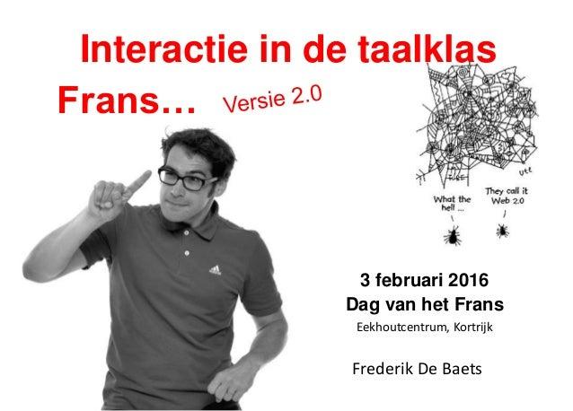 Interactie in de taalklas Frans… Frederik De Baets 3 februari 2016 Dag van het Frans Eekhoutcentrum, Kortrijk