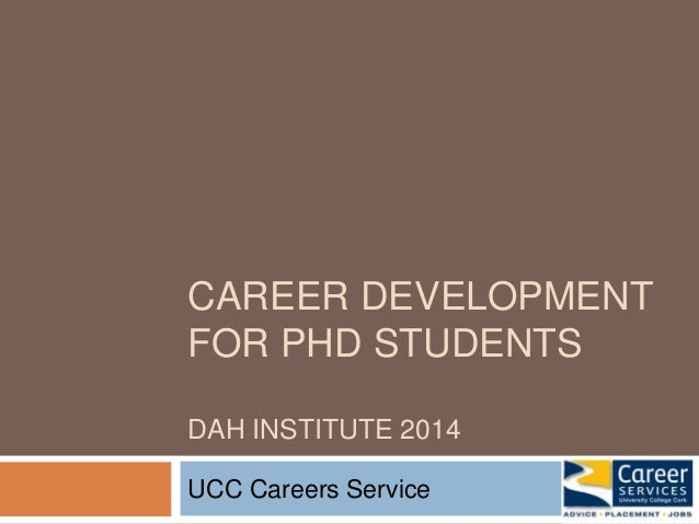 CAREER DEVELOPMENT  FOR PHD STUDENTS  DAH INSTITUTE 2014  UCC Careers Service