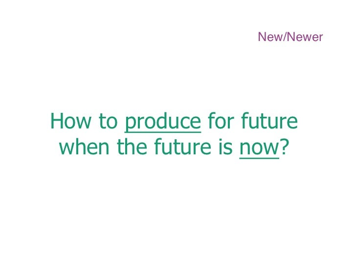 New/Newer     How to produce for future  when the future is now?