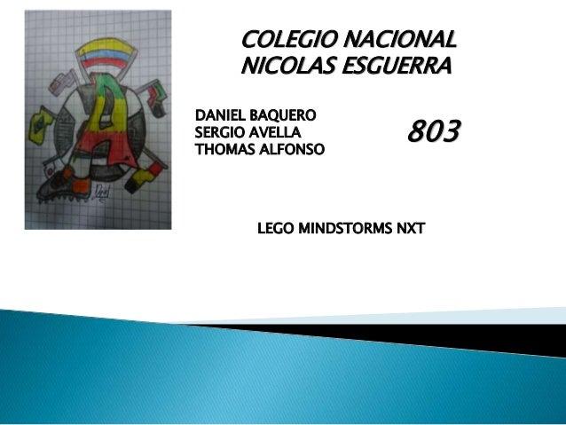 COLEGIO NACIONAL  NICOLAS ESGUERRA  DANIEL BAQUERO  SERGIO AVELLA  THOMAS ALFONSO  803  LEGO MINDSTORMS NXT