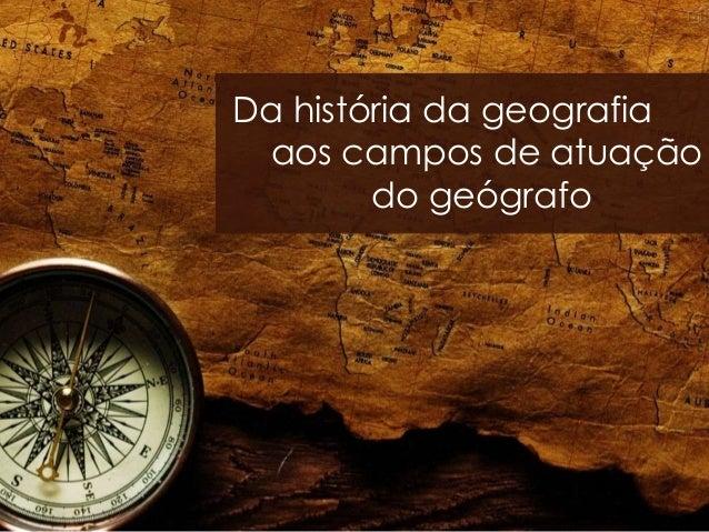 Da história da geografia aos campos de atuação do geógrafo
