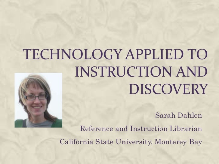 Technology applied to instruction and discovery<br />Sarah Dahlen<br />Reference and Instruction Librarian<br />California...
