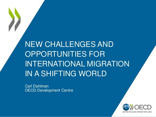 NEW CHALLENGES AND OPPORTUNITIES FOR INTERNATIONAL MIGRATION IN A SHIFTING WORLD Carl Dahlman OECD Development Centre