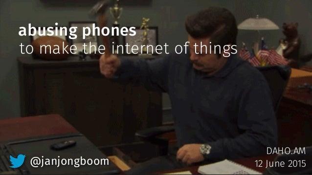 abusing phones DAHO.AM 12 June 2015 to make the internet of things @janjongboom