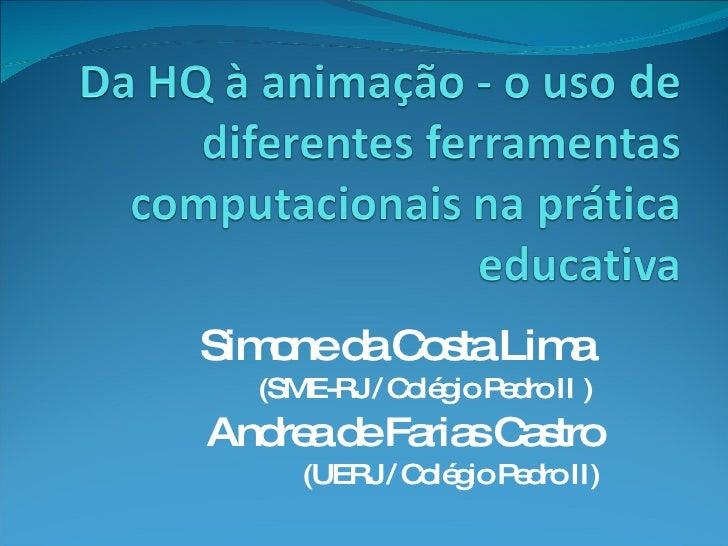 Simone da Costa Lima    (SME-RJ / Colégio Pedro II ) Andrea de Farias Castro      (UERJ / Colégio Pedro II)