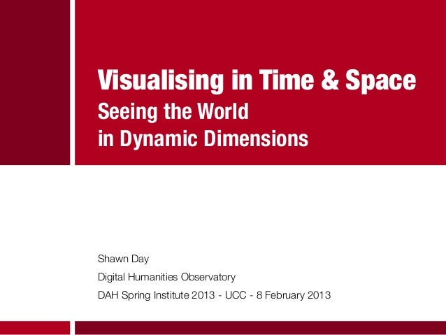 Visualising in Time & SpaceSeeing the Worldin Dynamic DimensionsShawn DayDigital Humanities ObservatoryDAH Spring Institut...