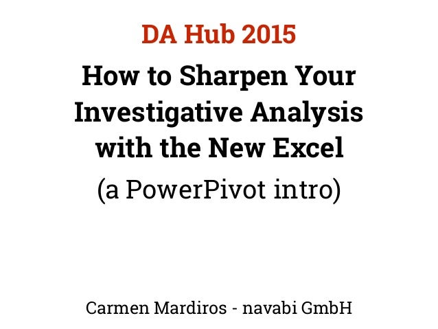 How to Sharpen Your Investigative Analysis with the New Excel (a PowerPivot intro) Carmen Mardiros - navabi GmbH DA Hub 20...