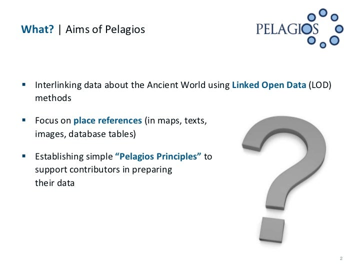 What? | Aims of Pelagios Interlinking data about the Ancient World using Linked Open Data (LOD)  methods Focus on place ...