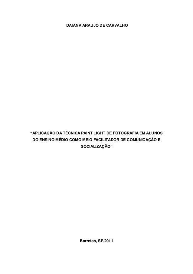 """DAIANA ARAUJO DE CARVALHO""""APLICAÇÃO DA TÉCNICA PAINT LIGHT DE FOTOGRAFIA EM ALUNOSDO ENSINO MÉDIO COMO MEIO FACILITADOR DE..."""