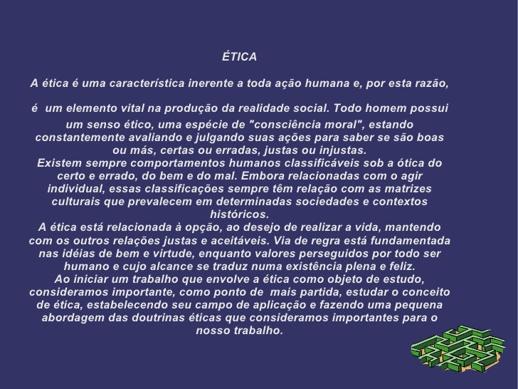 ÉTICA A ética é uma característica inerente a toda ação humana e, por esta razão, é   um elemento vital na produção da rea...