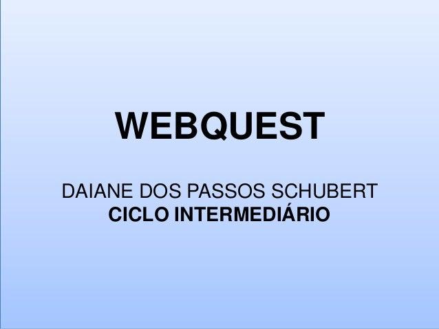 WEBQUESTDAIANE DOS PASSOS SCHUBERTCICLO INTERMEDIÁRIO