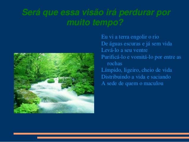 Será que essa visão irá perdurar por muito tempo? Eu vi a terra engolir o rio De águas escuras e já sem vida Levá-lo a seu...
