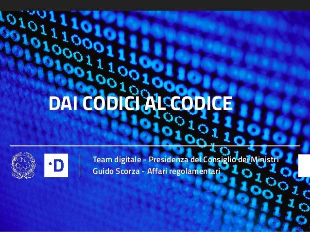 DAI CODICI AL CODICE Team digitale - Presidenza del Consiglio dei Ministri Guido Scorza - Affari regolamentari