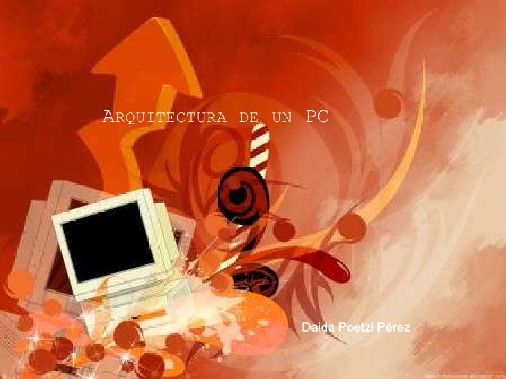 Arquitectura de un PC<br />Daida Poetzl Pérez<br />