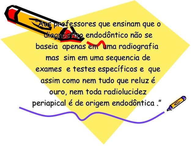 """""""Aos professores que ensinam que o   diagnóstico endodôntico não se baseia apenas em uma radiografia    mas sim em uma seq..."""