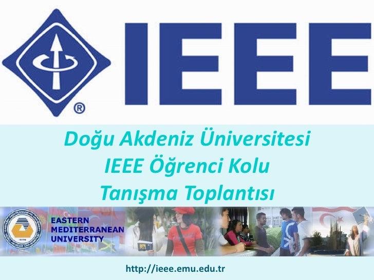 Doğu Akdeniz Üniversitesi     IEEE Öğrenci Kolu    Tanışma Toplantısı         http://ieee.emu.edu.tr