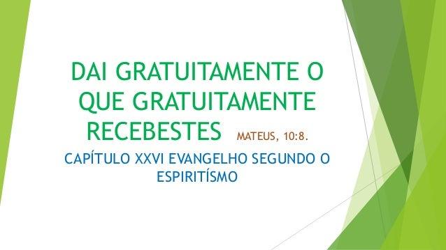 DAI GRATUITAMENTE O QUE GRATUITAMENTE RECEBESTES MATEUS, 10:8. CAPÍTULO XXVI EVANGELHO SEGUNDO O ESPIRITÍSMO
