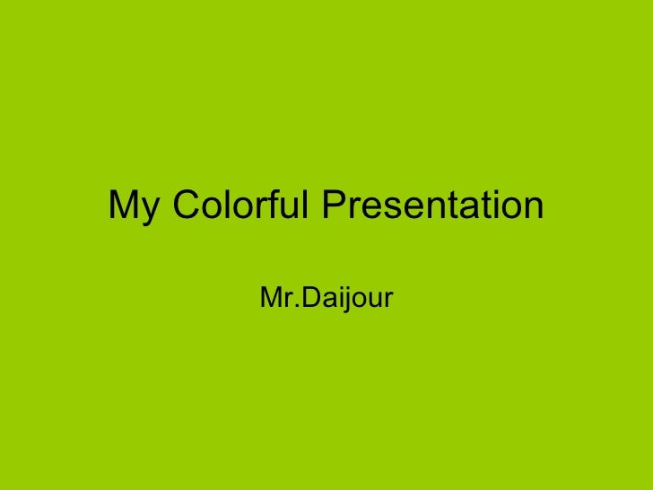 My Colorful Presentation Mr.Daijour