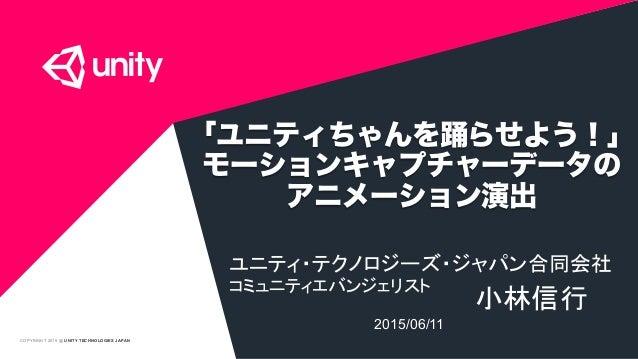 COPYRIGHT 2015 @ UNITY TECHNOLOGIES JAPAN 「ユニティちゃんを踊らせよう!」 モーションキャプチャーデータの アニメーション演出 ユニティ・テクノロジーズ・ジャパン合同会社 コミュニティエバンジェリスト...