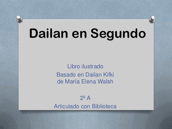 Dailan en Segundo       Libro ilustrado    Basado en Dailan Kifki    de María Elena Walsh             2º A   Articulado co...