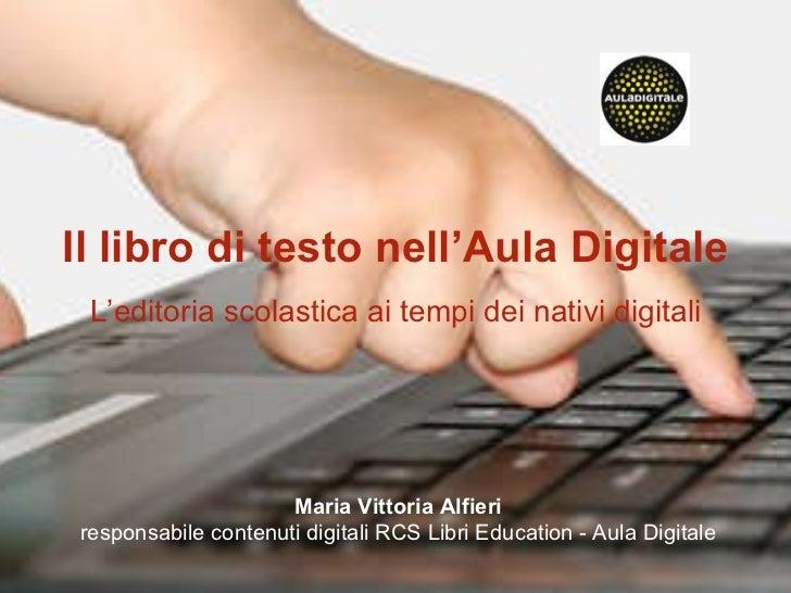Il libro di testo nell'Aula Digitale L'editoria scolastica ai tempi dei nativi digitali Maria Vittoria Alfieri responsabil...
