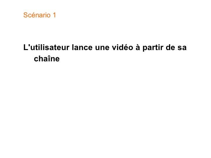 Scénario 1 <ul><li>L'utilisateur lance une vidéo à partir de sa chaîne </li></ul>