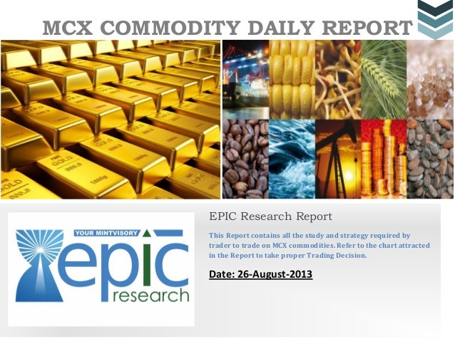 MCX COMMODITY DAILY REPORT EPIC Research Report This Report contains all the study and strategy required by trader to trad...