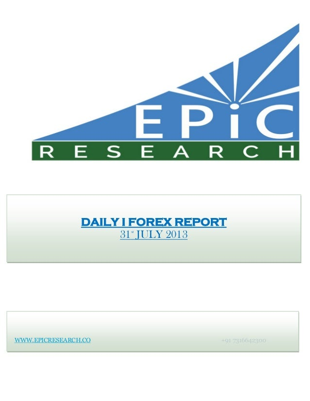 WWW.EPICRESEARCH.CO +91 7316642300 DAILY I FOREX REPORT 31st JULY 2013