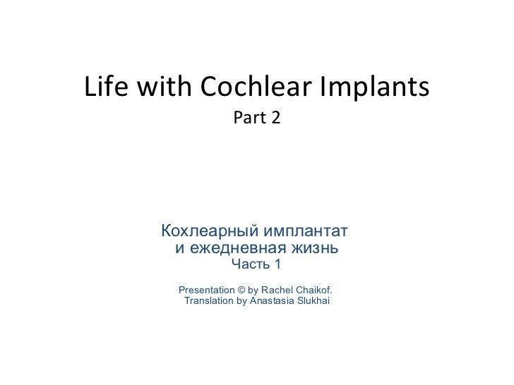 Life with Cochlear Implants Part 2 Кохлеарный имплантат  и ежедневная жизнь Часть 1 Presentation  © by Rachel Chaikof.  Tr...