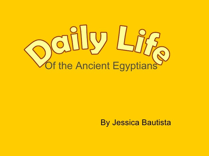 Of the Ancient Egyptians By Jessica Bautista Daily Life