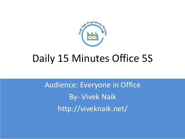 Daily 15 Minutes Office 5S  Audience: Everyone in Office        By- Vivek Naik     http://viveknaik.net/