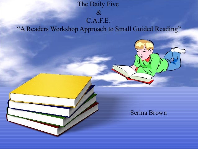 "The Daily Five&C.A.F.E.""A Readers Workshop Approach to Small Guided Reading""Serina Brown"