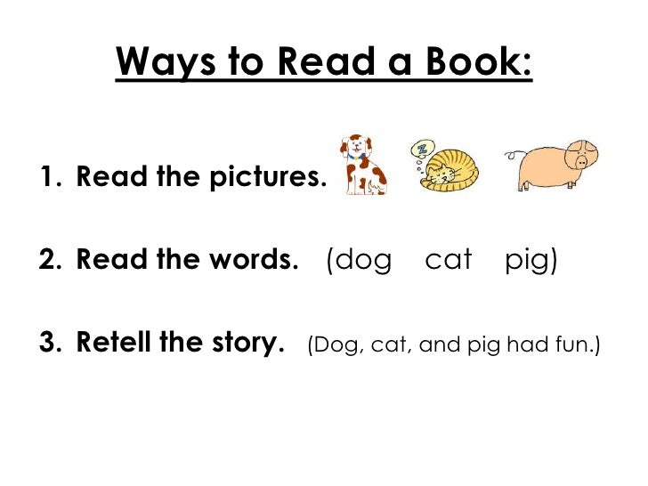 Ways to Read a Book:1. Read the pictures.2. Read the words. (dog           cat    pig)3. Retell the story.   (Dog, cat, an...