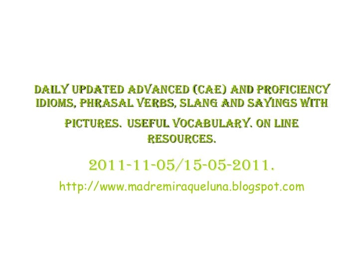 DAILY UPDATED ADVANCED (CAE) AND PROFICIENCY IDIOMS, PHRASAL VERBS, SLANG AND SAYINGS WITH PICTURES.   USEFUL VOCABULARY. ...