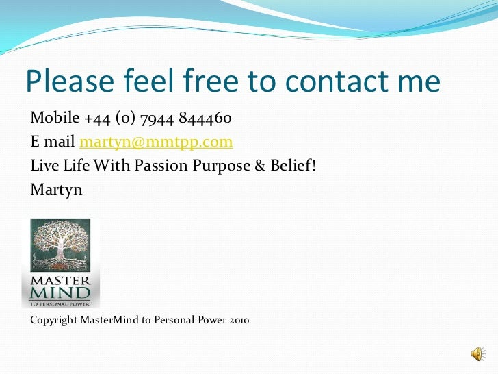 Please feel free to contact me<br />Mobile +44 (0) 7944 844460<br />E mail martyn@mmtpp.com<br />Live Life With Passion Pu...