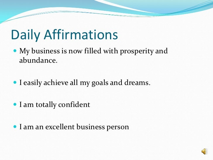 Daily Affirmations<br />My business is now filled with prosperity and abundance.<br />I easily achieve all my goals and dr...