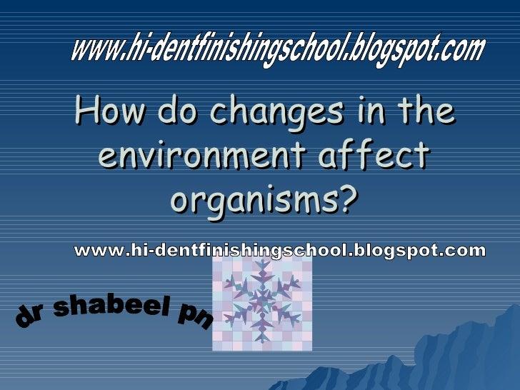 How do changes in the environment affect organisms? www.hi-dentfinishingschool.blogspot.com dr shabeel pn www.hi-dentfinis...