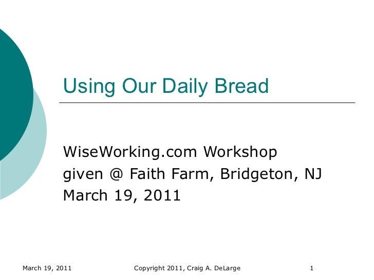 Using Our Daily Bread           WiseWorking.com Workshop           given @ Faith Farm, Bridgeton, NJ           March 19, 2...