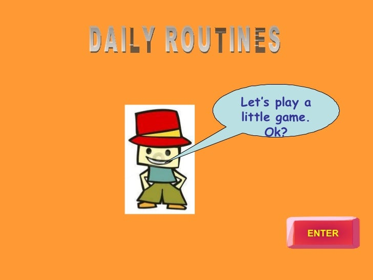 Let's play a little game. Ok? ENTER DAILY ROUTINES