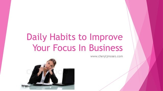 Daily Habits to Improve Your Focus In Business www.cheryljmoses.com