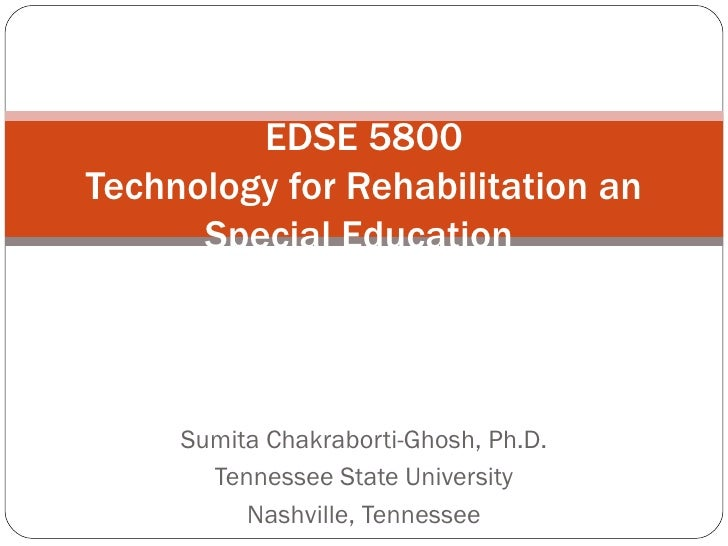 Sumita Chakraborti-Ghosh, Ph.D. Tennessee State University Nashville, Tennessee EDSE 5800 Technology for Rehabilitation an...