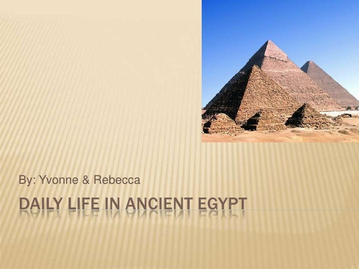 By: Yvonne & Rebecca  DAILY LIFE IN ANCIENT EGYPT