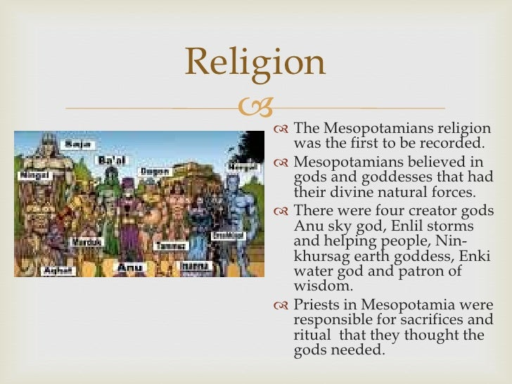 mesopotamia religion This should be taken directly from their readings and could include, domestication of animals, construction of irrigation ditches, development of religion, and many others.