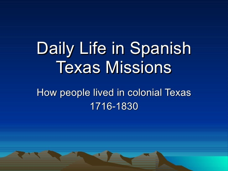 Daily Life in Spanish Texas Missions How people lived in colonial Texas 1716-1830
