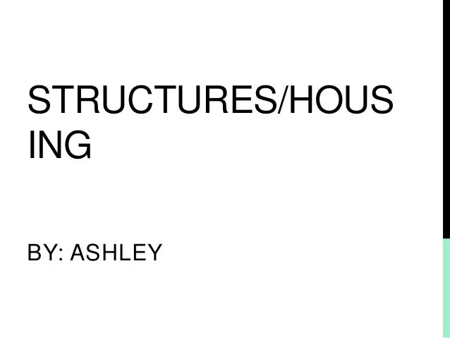 STRUCTURES/HOUS ING BY: ASHLEY
